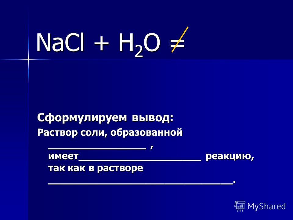NaCl + Н 2 О = Сформулируем вывод: Раствор соли, образованной ________________, имеет____________________ реакцию, так как в растворе ______________________________.