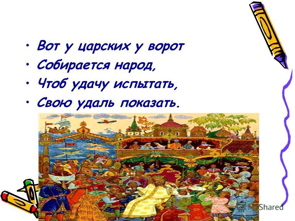 Вот у царских у ворот Собирается народ, Чтоб удачу испытать, Свою удаль показать.