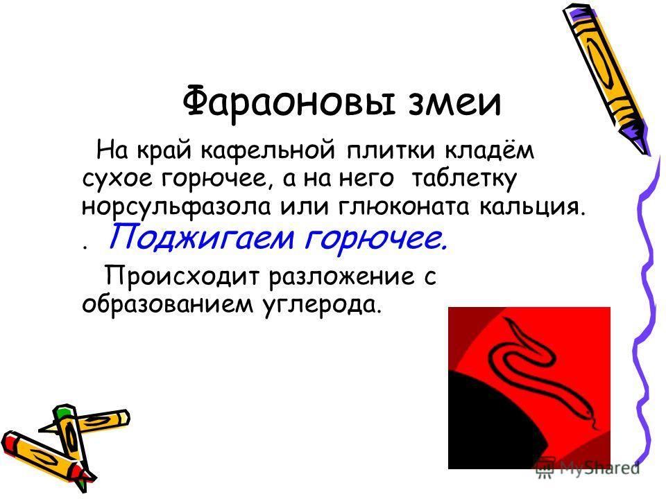 Фараоновы змеи На край кафельной плитки кладём сухое горючее, а на него таблетку норсульфазола или глюконата кальция.. Поджигаем горючее. Происходит разложение с образованием углерода.
