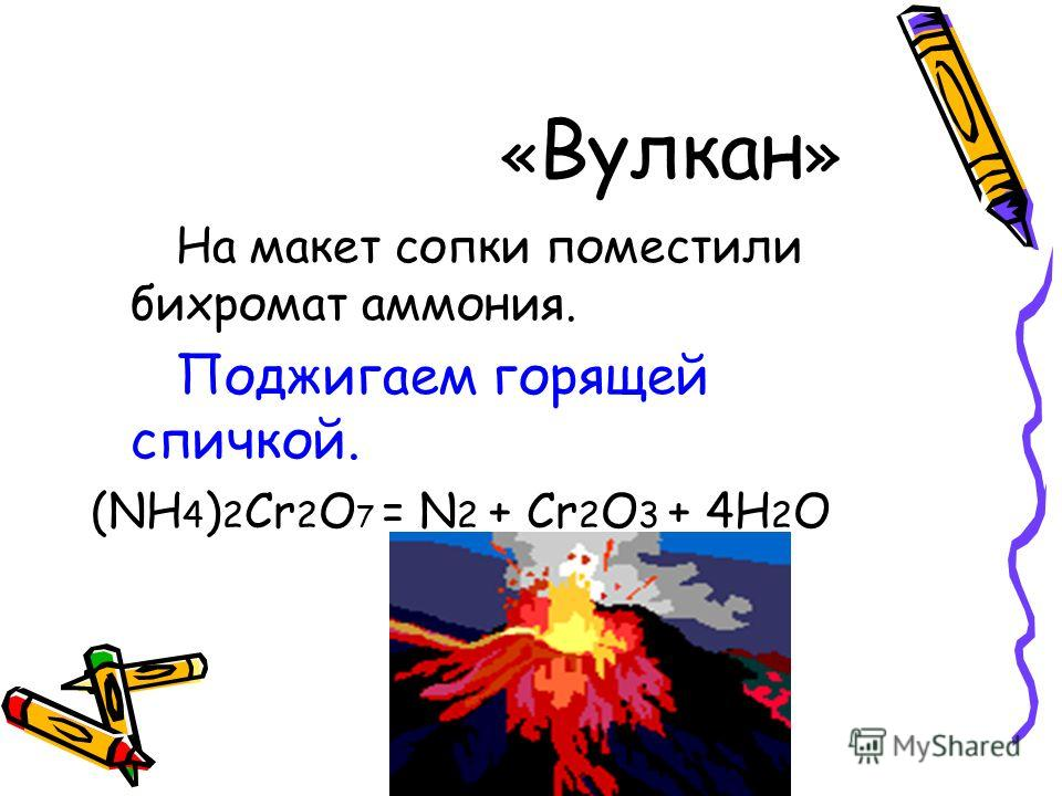 « Вулкан » На макет сопки поместили бихромат аммония. Поджигаем горящей спичкой. (NH 4 ) 2 Cr 2 O 7 = N 2 + Cr 2 O 3 + 4H 2 O