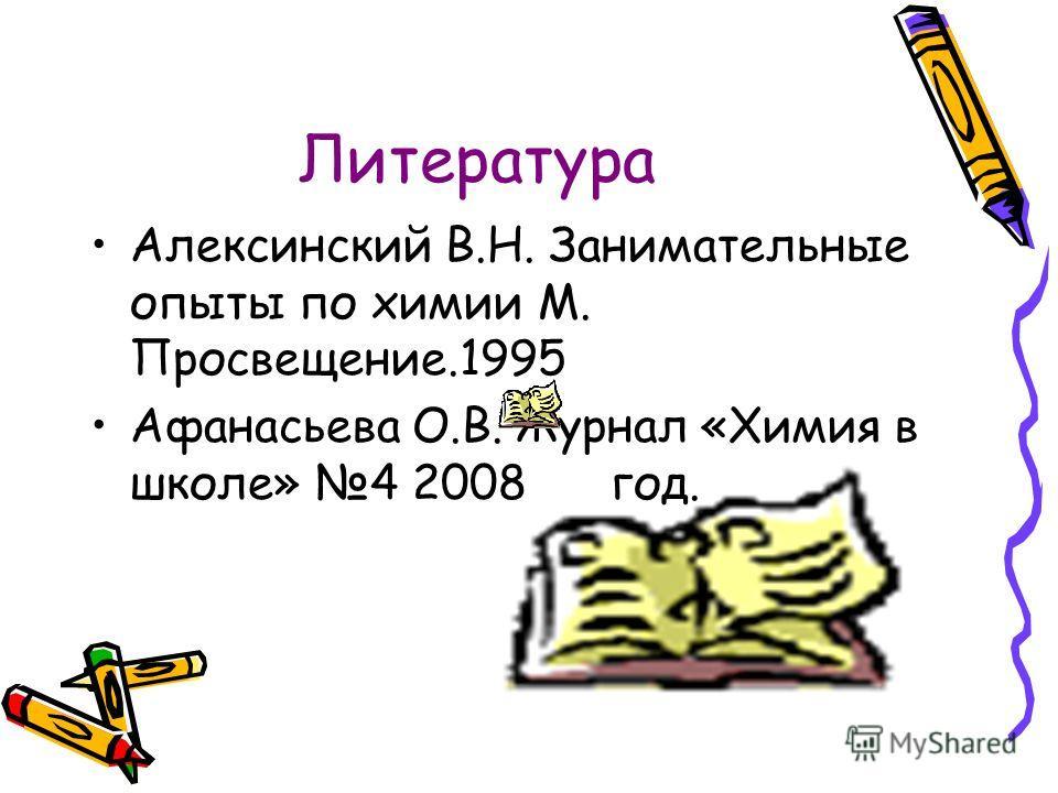 Литература Алексинский В.Н. Занимательные опыты по химии М. Просвещение.1995 Афанасьева О.В. Журнал «Химия в школе» 4 2008 год.