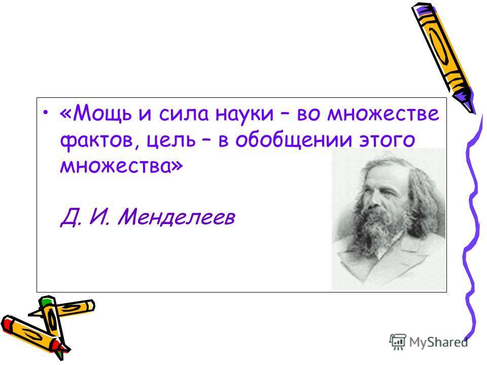 «Мощь и сила науки – во множестве фактов, цель – в обобщении этого множества» Д. И. Менделеев
