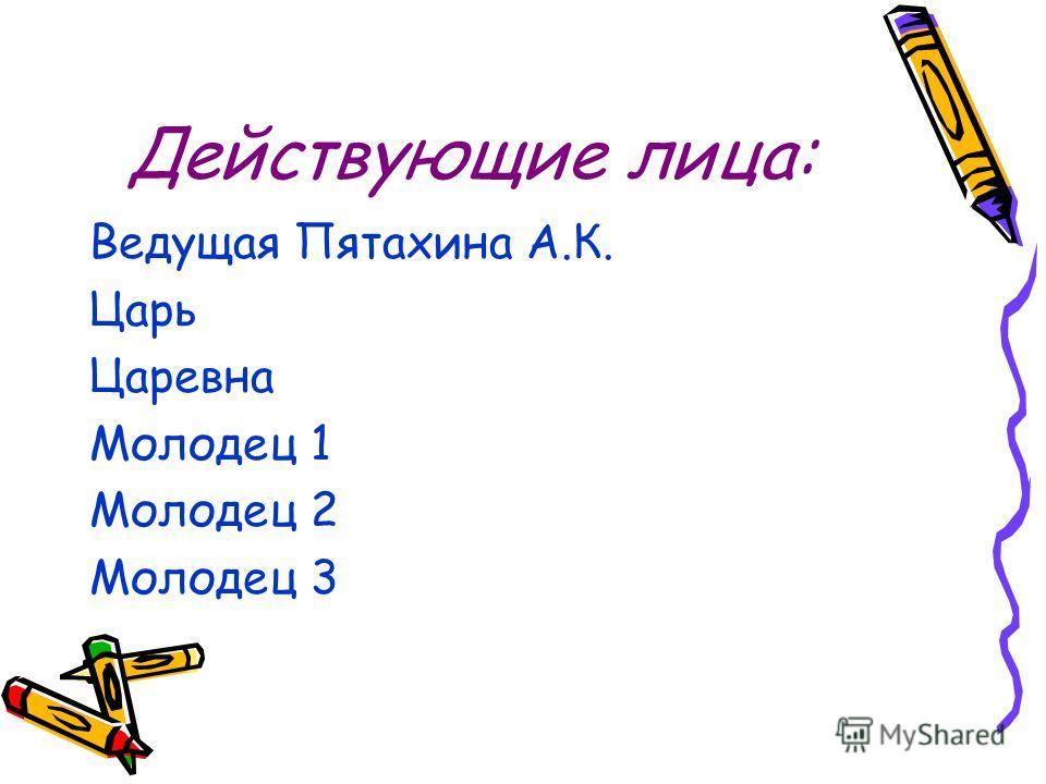 Действующие лица: Ведущая Пятахина А.К. Царь Царевна Молодец 1 Молодец 2 Молодец 3