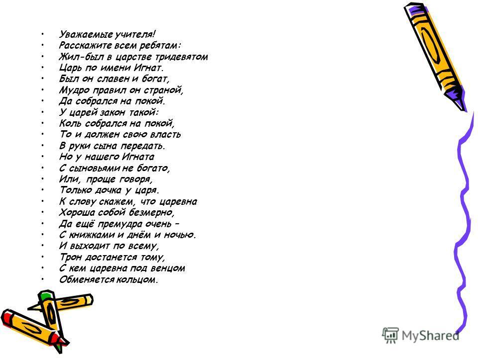 Уважаемые учителя! Расскажите всем ребятам: Жил-был в царстве тридевятом Царь по имени Игнат. Был он славен и богат, Мудро правил он страной, Да собрался на покой. У царей закон такой: Коль собрался на покой, То и должен свою власть В руки сына перед