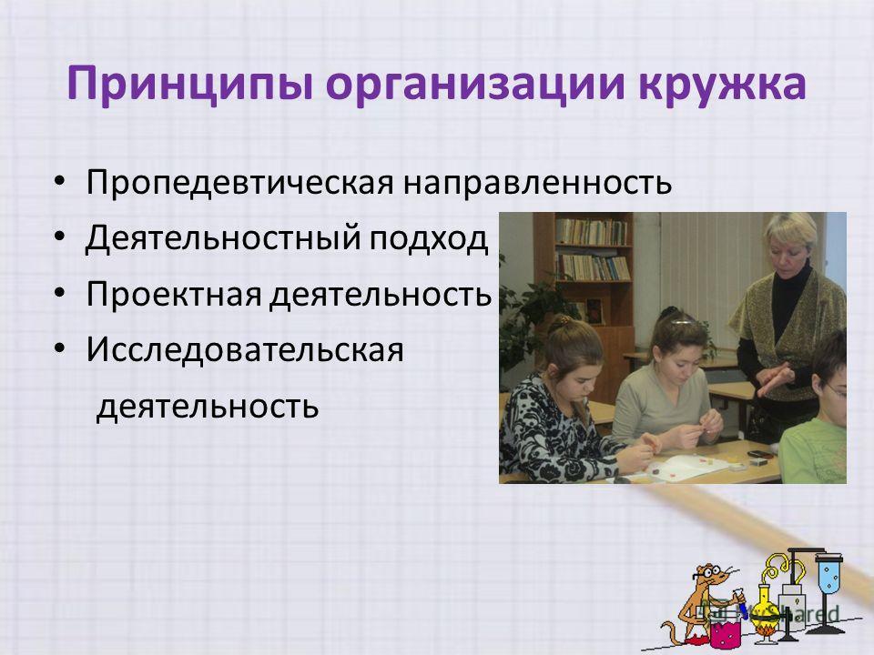Принципы организации кружка Пропедевтическая направленность Деятельностный подход Проектная деятельность Исследовательская деятельность