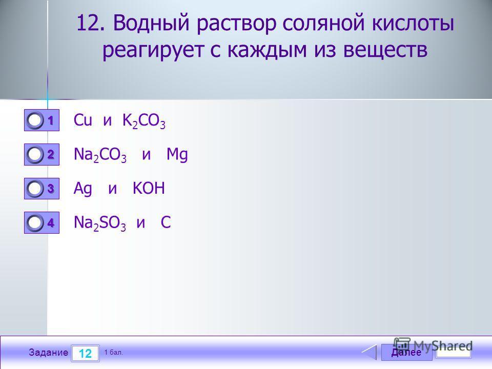 Далее 12 Задание 1 бал. 1111 2222 3333 4444 12. Водный раствор соляной кислоты реагирует с каждым из веществ Cu и K 2 CO 3 Na 2 CO 3 и Mg Ag и KOH Na 2 SO 3 и C