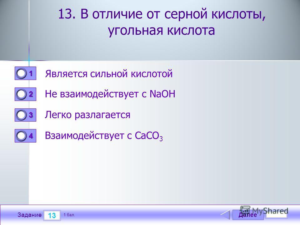 Далее 13 Задание 1 бал. 1111 2222 3333 4444 13. В отличие от серной кислоты, угольная кислота Является сильной кислотой Не взаимодействует с NaOH Легко разлагается Взаимодействует с СaCO 3