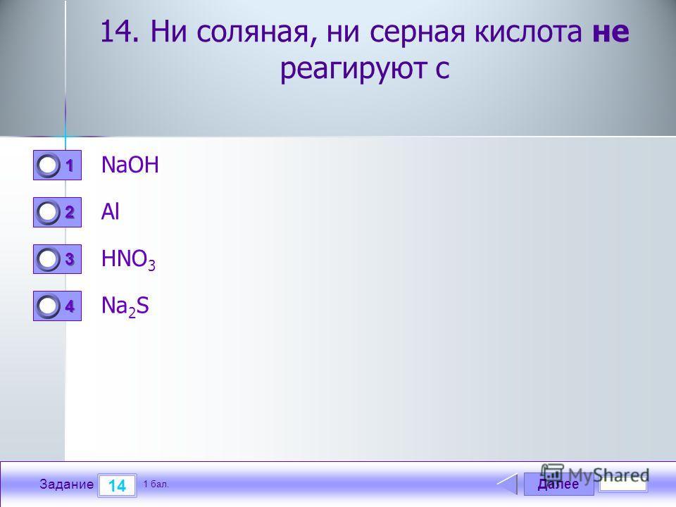Далее 14 Задание 1 бал. 1111 2222 3333 4444 14. Ни соляная, ни серная кислота не реагируют с NaOH Al HNO 3 Na 2 S