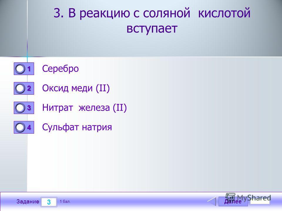 Далее 3 Задание 1 бал. 1111 2222 3333 4444 3. В реакцию с соляной кислотой вступает Серебро Оксид меди (II) Нитрат железа (II) Сульфат натрия