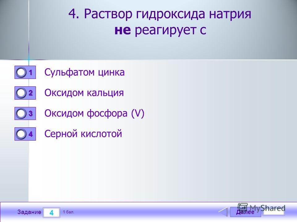 Далее 4 Задание 1 бал. 1111 2222 3333 4444 4. Раствор гидроксида натрия не реагирует с Сульфатом цинка Оксидом кальция Оксидом фосфора (V) Серной кислотой