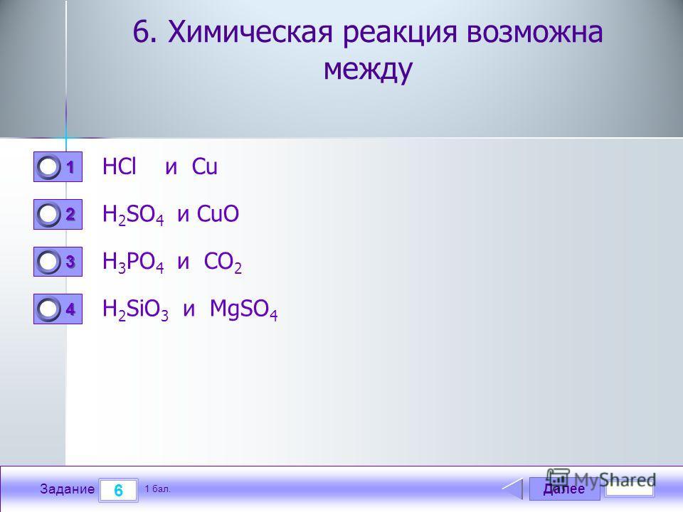 Далее 6 Задание 1 бал. 1111 2222 3333 4444 6. Химическая реакция возможна между HCl и Cu H 2 SO 4 и CuO H 3 PO 4 и CO 2 H 2 SiO 3 и MgSO 4