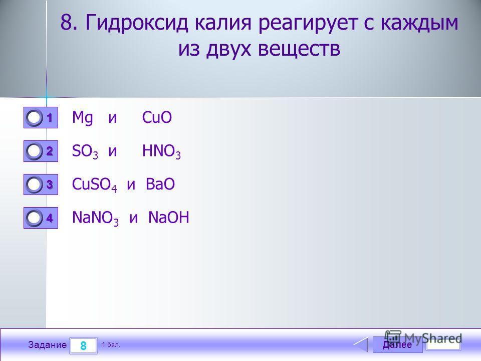Далее 8 Задание 1 бал. 1111 2222 3333 4444 8. Гидроксид калия реагирует с каждым из двух веществ Mg и CuO SO 3 и HNO 3 CuSO 4 и BaO NaNO 3 и NaOH