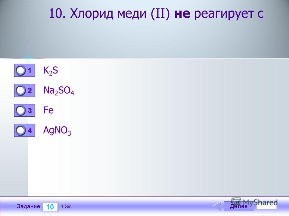 Далее 10 Задание 1 бал. 1111 2222 3333 4444 10. Хлорид меди (II) не реагирует с K2SK2S Na 2 SO 4 Fe AgNO 3