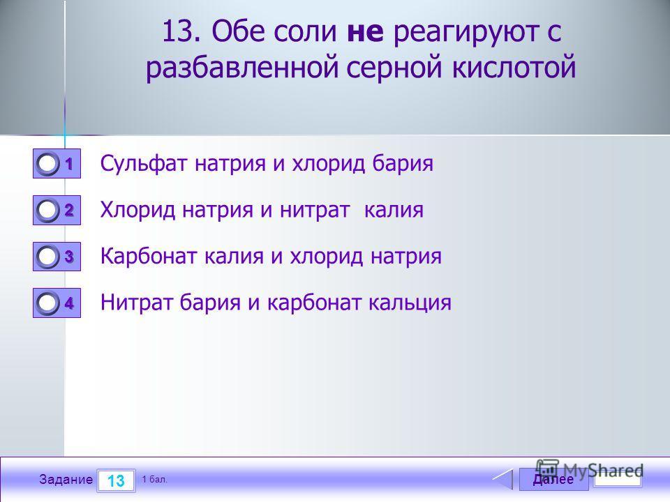 Далее 13 Задание 1 бал. 1111 2222 3333 4444 13. Обе соли не реагируют с разбавленной серной кислотой Сульфат натрия и хлорид бария Хлорид натрия и нитрат калия Карбонат калия и хлорид натрия Нитрат бария и карбонат кальция