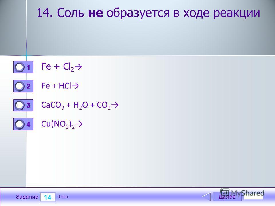 Далее 14 Задание 1 бал. 1111 2222 3333 4444 14. Соль не образуется в ходе реакции Fe + Cl 2 Fe + HCl CaCO 3 + H 2 O + CO 2 Cu(NO 3 ) 2
