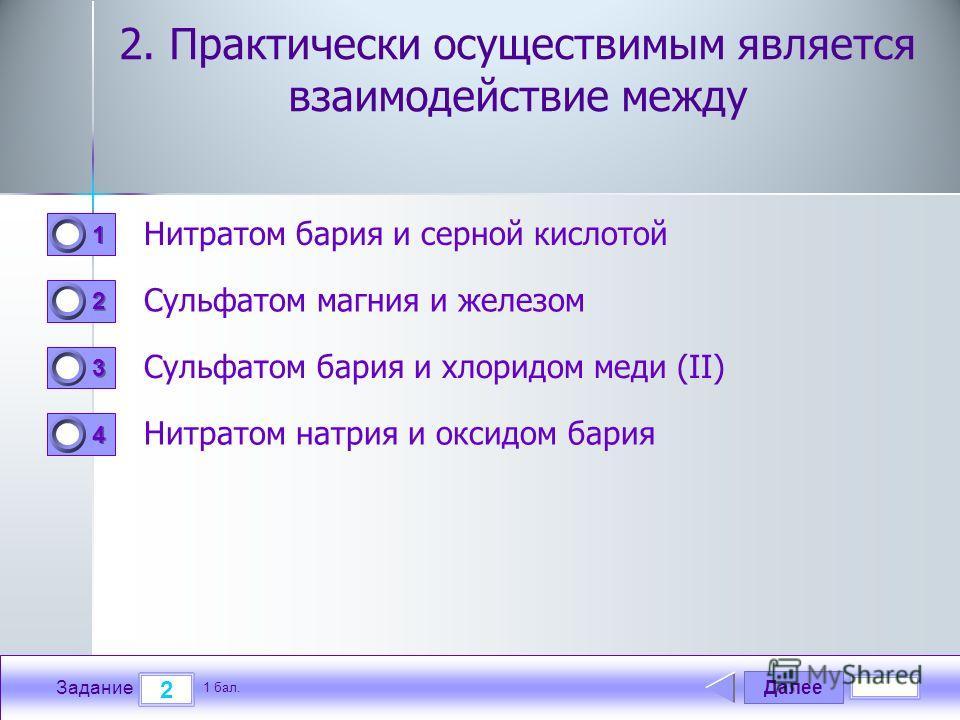 Далее 2 Задание 1 бал. 1111 2222 3333 4444 2. Практически осуществимым является взаимодействие между Нитратом бария и серной кислотой Сульфатом магния и железом Сульфатом бария и хлоридом меди (II) Нитратом натрия и оксидом бария
