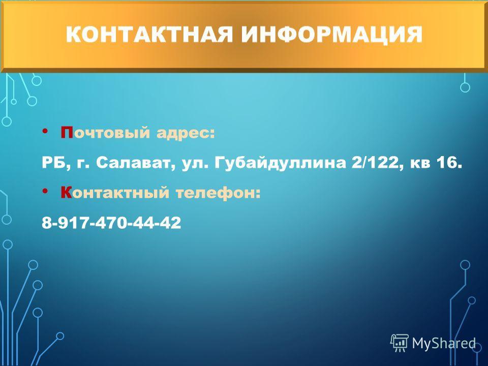 Почтовый адрес: РБ, г. Салават, ул. Губайдуллина 2/122, кв 16. Контактный телефон: 8-917-470-44-42