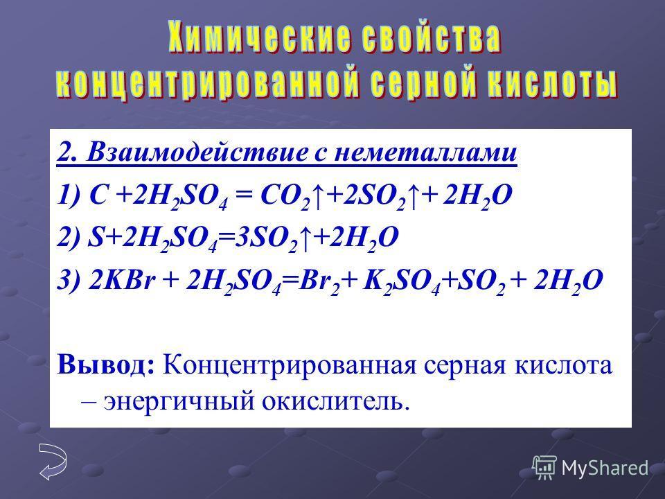2. Взаимодействие с неметаллами 1) C +2H 2 SO 4 = CO 2 +2SO 2 + 2H 2 O 2) S+2H 2 SO 4 =3SO 2 +2H 2 O 3) 2KBr + 2H 2 SO 4 =Br 2 + K 2 SO 4 +SO 2 + 2H 2 O Вывод: Концентрированная серная кислота – энергичный окислитель.