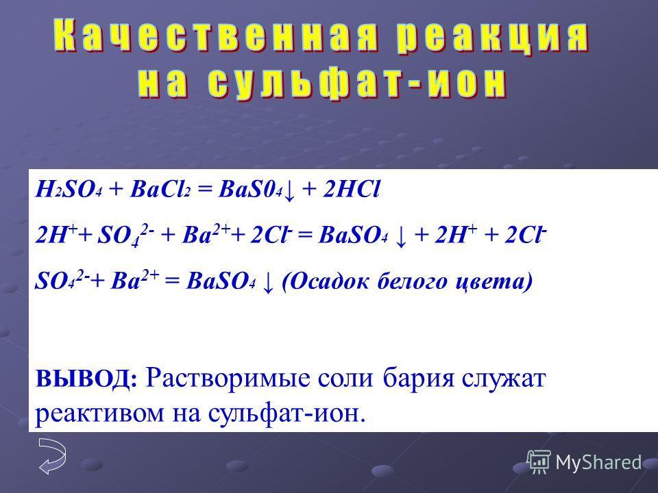 H 2 SO 4 + BaCl 2 = BaS0 4 + 2HCl 2H + + SO 4 2- + Ba 2+ + 2Cl - = BaSO 4 + 2H + + 2Cl - SO 4 2- + Ba 2+ = BaSO 4 (Oсадок белого цвета) ВЫВОД: Растворимые соли бария служат реактивом на сульфат-ион.