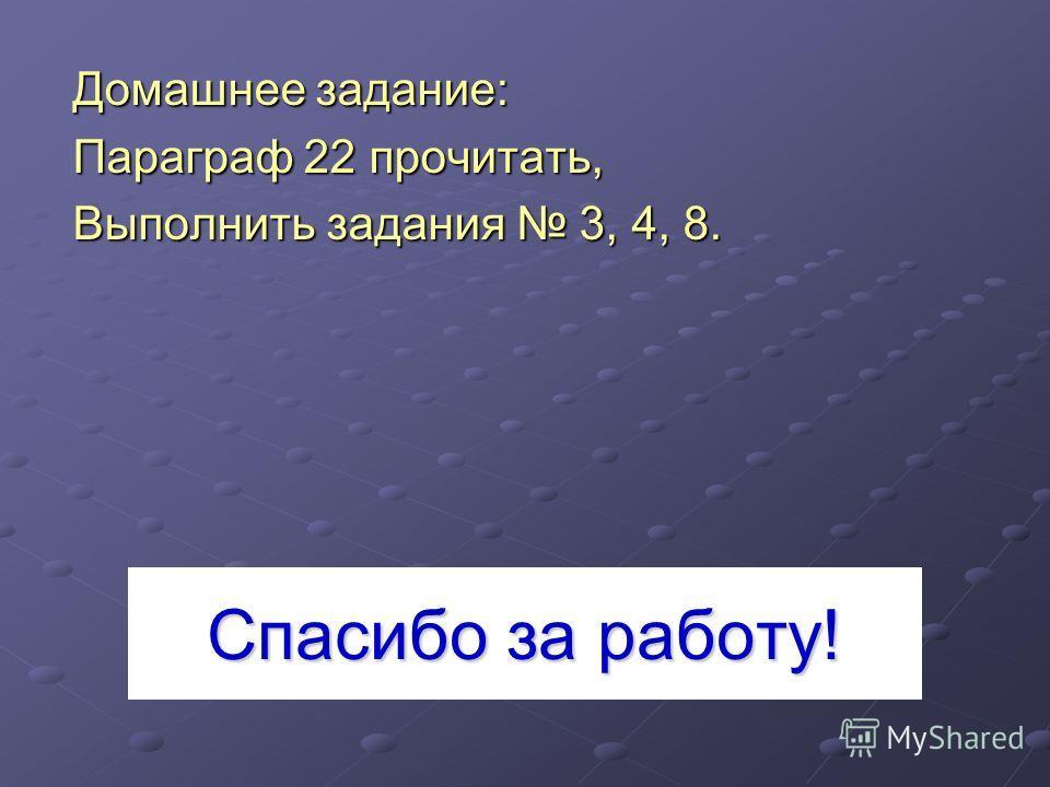 Спасибо за работу! Домашнее задание: Параграф 22 прочитать, Выполнить задания 3, 4, 8.