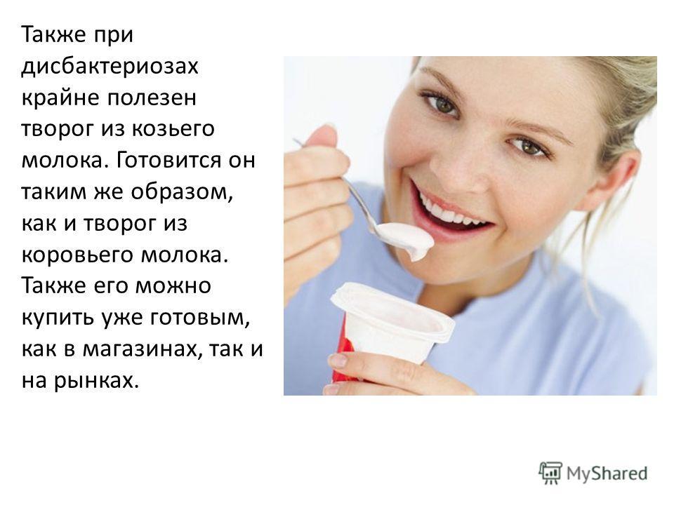 Также при дисбактериозах крайне полезен творог из козьего молока. Готовится он таким же образом, как и творог из коровьего молока. Также его можно купить уже готовым, как в магазинах, так и на рынках.