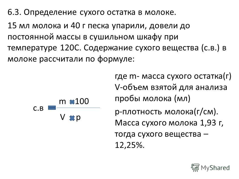 6.3. Определение сухого остатка в молоке. 15 мл молока и 40 г песка упарили, довели до постоянной массы в сушильном шкафу при температуре 120С. Содержание сухого вещества (с.в.) в молоке рассчитали по формуле: где m- масса сухого остатка(г) V-объем в