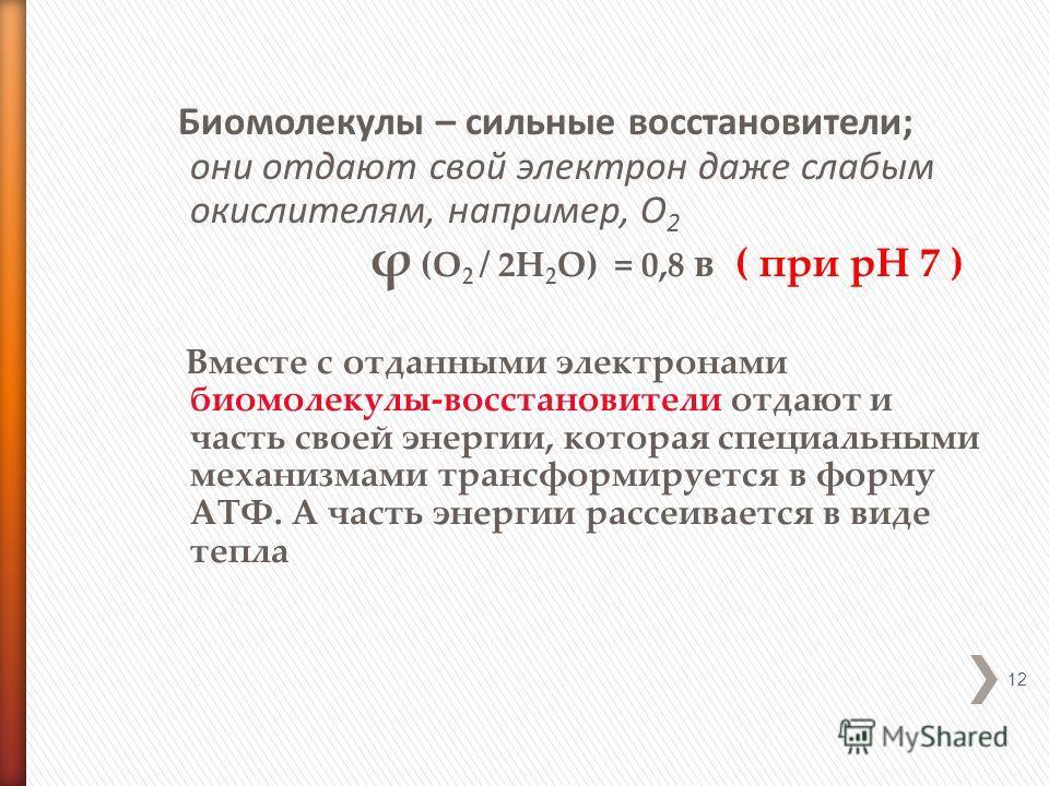 Биомолекулы – сильные восстановители; они отдают свой электрон даже слабым окислителям, например, О 2 ϕ (О 2 / 2Н 2 О) = 0,8 в ( при рН 7 ) Вместе с отданными электронами биомолекулы-восстановители отдают и часть своей энергии, которая специальными м