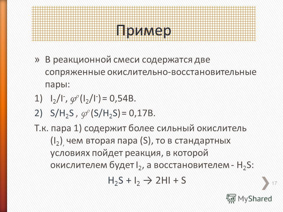 » В реакционной смеси содержатся две сопряженные окислительно-восстановительные пары: 1)I 2 /I -, φ о (I 2 /I - ) = 0,54В. 2)S/H 2 S, φ о (S/H 2 S) = 0,17В. Т.к. пара 1) содержит более сильный окислитель (I 2 ), чем вторая пара (S), то в стандартных