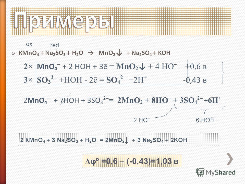 » КMnO 4 + Na 2 SO 3 + H 2 O MnO 2 + Na 2 SO 4 + KOH 2× MnO 4 – + 2 HOH + 3 ē = MnO 2 + 4 HO – +0,6 в 3× SO 3 2– +HOH - 2ē = SO 4 2– +2H + -0,43 в 2MnO 4 – + 7HOH + 3SO 3 2 – = 2MnO 2 + 8HO – + 3SO 4 2– + 6H + 23 ox red Δ φº =0,6 – (-0,43)=1,03 в 6 H