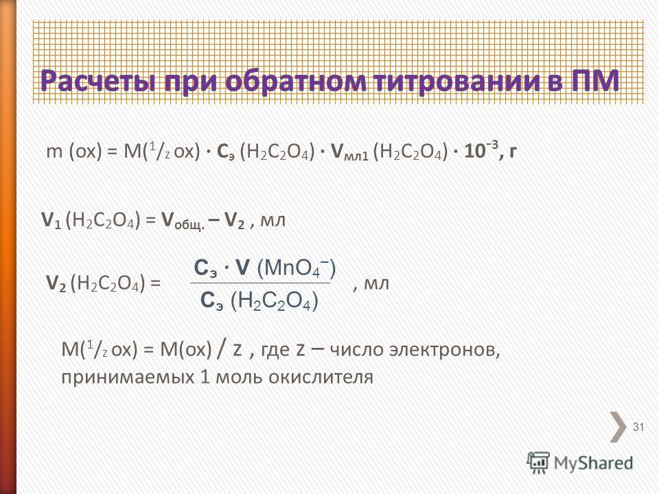 m (ox) = M( 1 / z ox) · C э (H 2 C 2 O 4 ) · V мл 1 (H 2 C 2 O 4 ) · 10 - 3, г V 1 (H 2 C 2 O 4 ) = V общ. – V 2, мл V 2 (H 2 C 2 O 4 ) =, мл M( 1 / z ox) = M(ox) / z, где z – число электронов, принимаемых 1 моль окислителя 31 C э · V (MnO 4 – ) C э