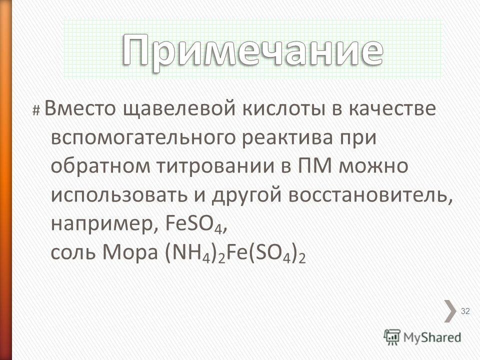 # Вместо щавелевой кислоты в качестве вспомогательного реактива при обратном титровании в ПМ можно использовать и другой восстановитель, например, FeSO 4, соль Мора (NH 4 ) 2 Fe(SO 4 ) 2 32