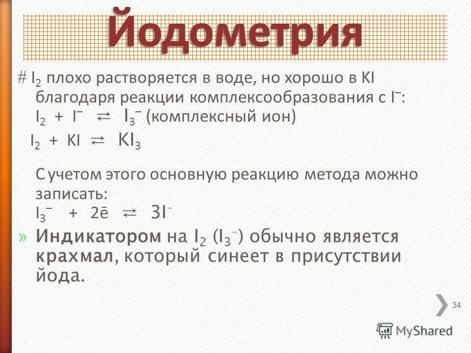I 2 плохо растворяется в воде, но хорошо в KI благодаря реакции комплексообразования с I – : I 2 + I – I 3 – (комплексный ион) I 2 + KI KI 3 С учетом этого основную реакцию метода можно записать: I 3 – + 2ē 3I – » Индикатором на I 2 (I 3 – ) обычно я