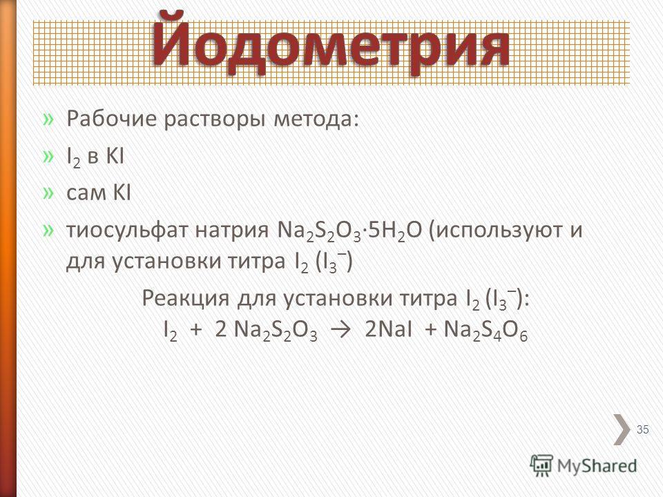 » Рабочие растворы метода: » I 2 в KI » сам KI » тиосульфат натрия Na 2 S 2 O 3 ·5H 2 O (используют и для установки титра I 2 (I 3 – ) Реакция для установки титра I 2 (I 3 – ): I 2 + 2 Na 2 S 2 O 3 2NaI + Na 2 S 4 O 6 35