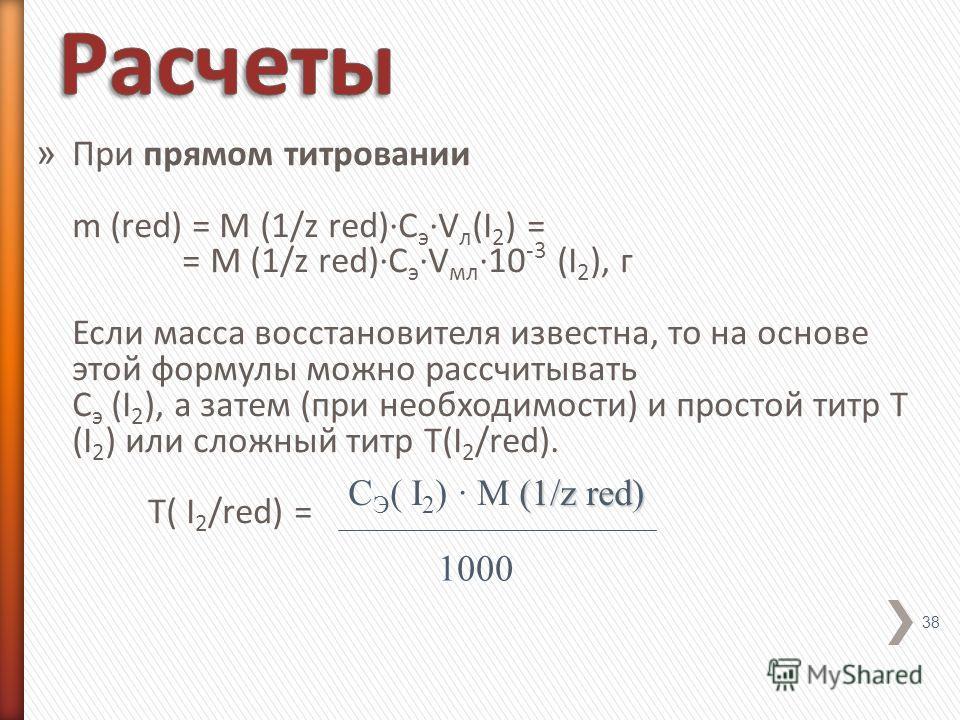 » При прямом титровании m (red) = M (1/z red)·C э ·V л (I 2 ) = = M (1/z red)·C э ·V мл ·10 -3 (I 2 ), г Если масса восстановителя известна, то на основе этой формулы можно рассчитывать С э (I 2 ), а затем (при необходимости) и простой титр Т (I 2 )