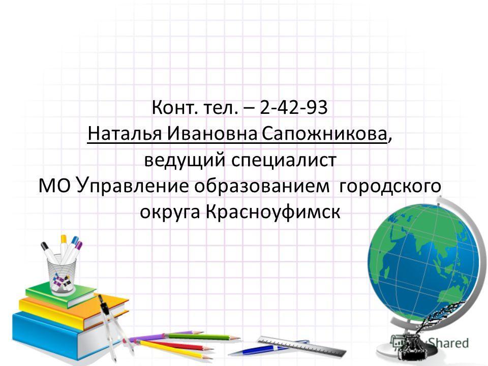 Конт. тел. – 2-42-93 Наталья Ивановна Сапожникова, ведущий специалист МО У правление образованием городского округа Красноуфимск