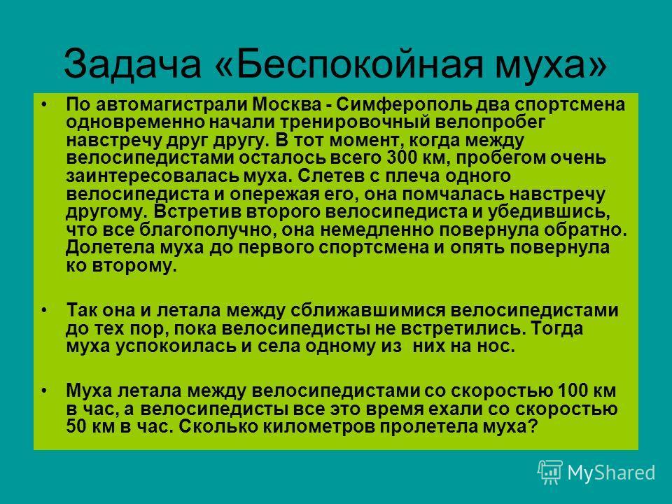 Задача «Беспокойная муха» По автомагистрали Москва - Симферополь два спортсмена одновременно начали тренировочный велопробег навстречу друг другу. В тот момент, когда между велосипедистами осталось всего 300 км, пробегом очень заинтересовалась муха.