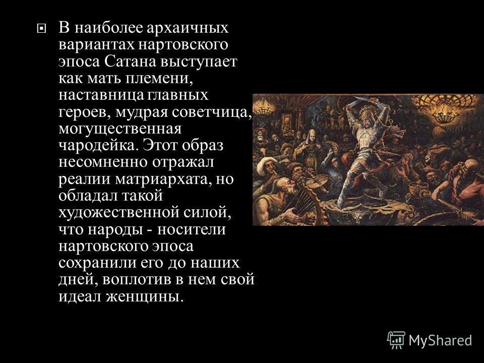 В наиболее архаичных вариантах нартовского эпоса Сатана выступает как мать племени, наставница главных героев, мудрая советчица, могущественная чародейка. Этот образ несомненно отражал реалии матриархата, но обладал такой художественной силой, что на
