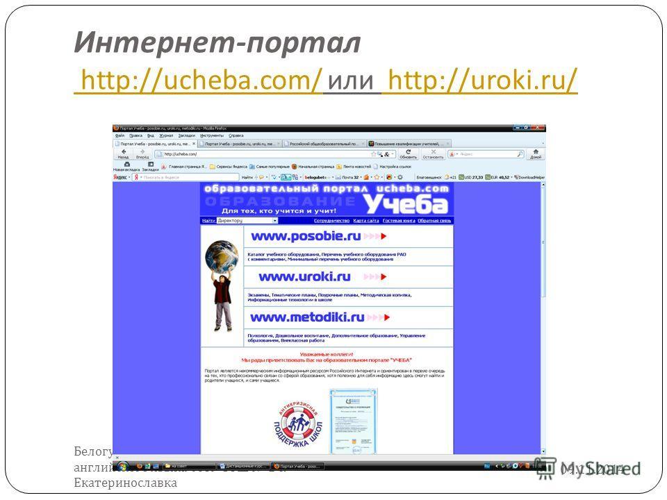 Интернет - портал http://ucheba.com/ или http://uroki.ru/ http://ucheba.com/ http://uroki.ru/ 09.11.2014 Белогубец Евгения Евгеньевна, учитель английского языка МОУ СОШ 2 с. Екатеринославка