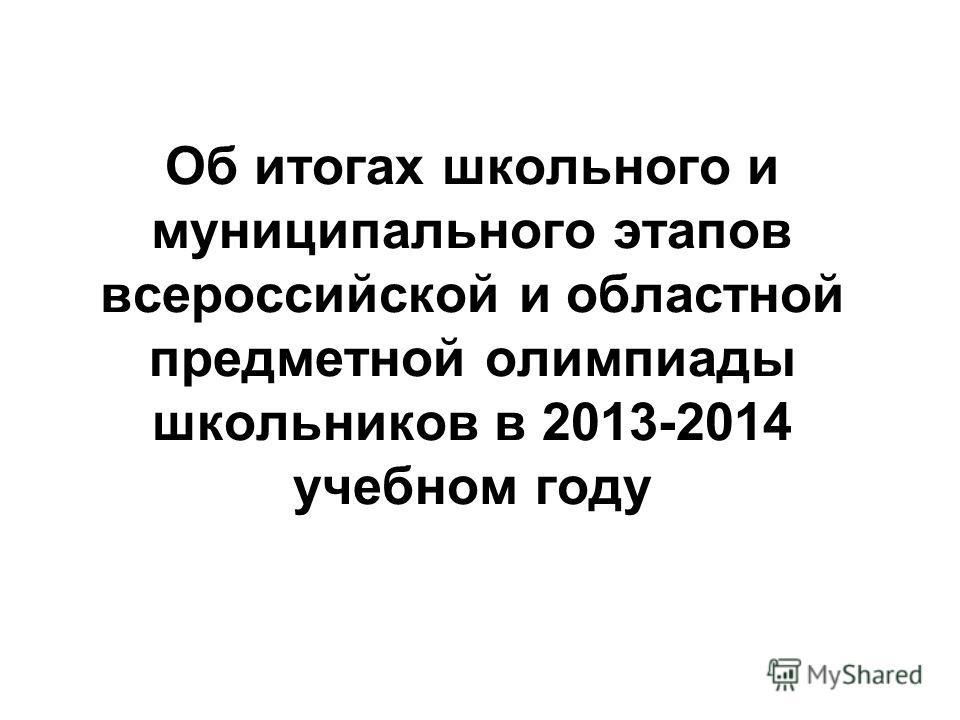 Об итогах школьного и муниципального этапов всероссийской и областной предметной олимпиады школьников в 2013-2014 учебном году