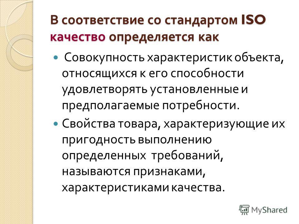 В соответствие со стандартом ISO качество определяется как Совокупность характеристик объекта, относящихся к его способности удовлетворять установленные и предполагаемые потребности. Свойства товара, характеризующие их пригодность выполнению определе