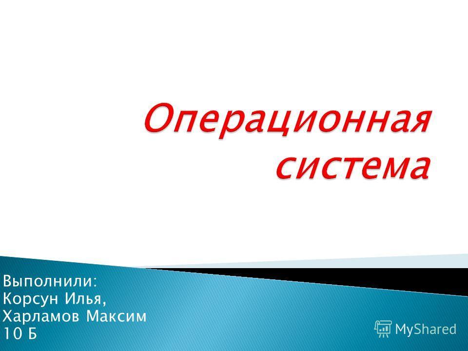 Выполнили: Корсун Илья, Харламов Максим 10 Б