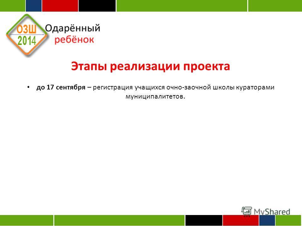 Этапы реализации проекта до 17 сентября – регистрация учащихся очно-заочной школы кураторами муниципалитетов.