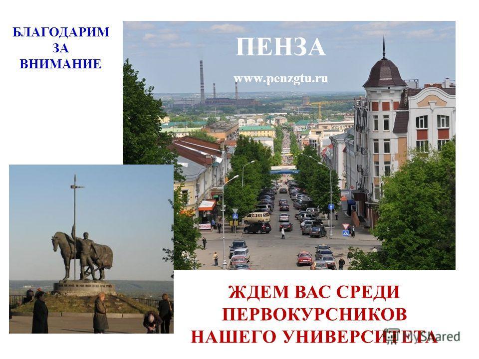 БЛАГОДАРИМ ЗА ВНИМАНИЕ ПЕНЗА www.penzgtu.ru ЖДЕМ ВАС СРЕДИ ПЕРВОКУРСНИКОВ НАШЕГО УНИВЕРСИТЕТА