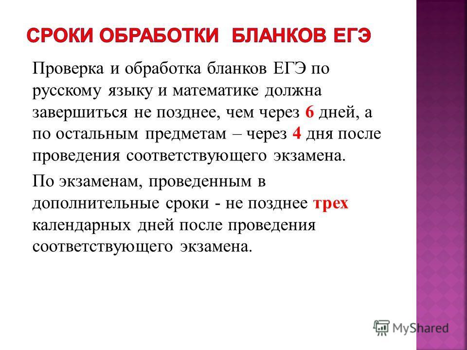 Проверка и обработка бланков ЕГЭ по русскому языку и математике должна завершиться не позднее, чем через 6 дней, а по остальным предметам – через 4 дня после проведения соответствующего экзамена. По экзаменам, проведенным в дополнительные сроки - не