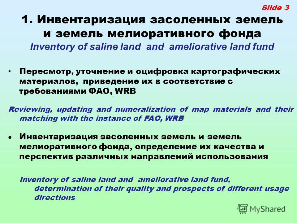 Slide 3 1. Инвентаризация засоленных земель и земель мелиоративного фонда Inventory of saline land and ameliorative land fund Пересмотр, уточнение и оцифровка картографических материалов, приведение их в соответствие с требованиями ФАО, WRB Reviewing