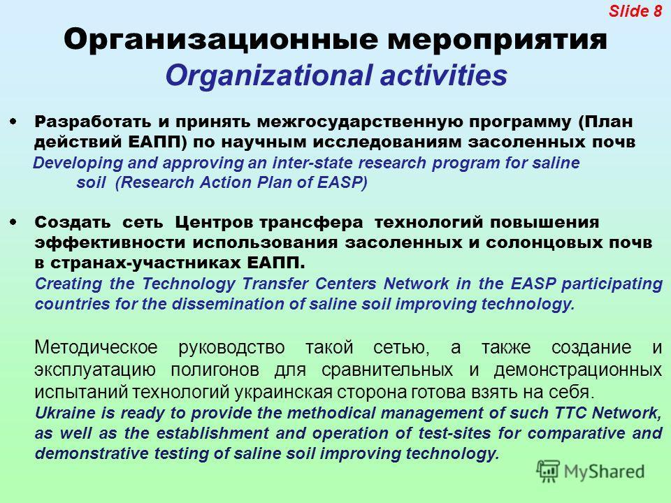 Slide 8 Организационные мероприятия Organizational activities Разработать и принять межгосударственную программу (План действий ЕАПП) по научным исследованиям засоленных почв Developing and approving an inter-state research program for saline soil (R