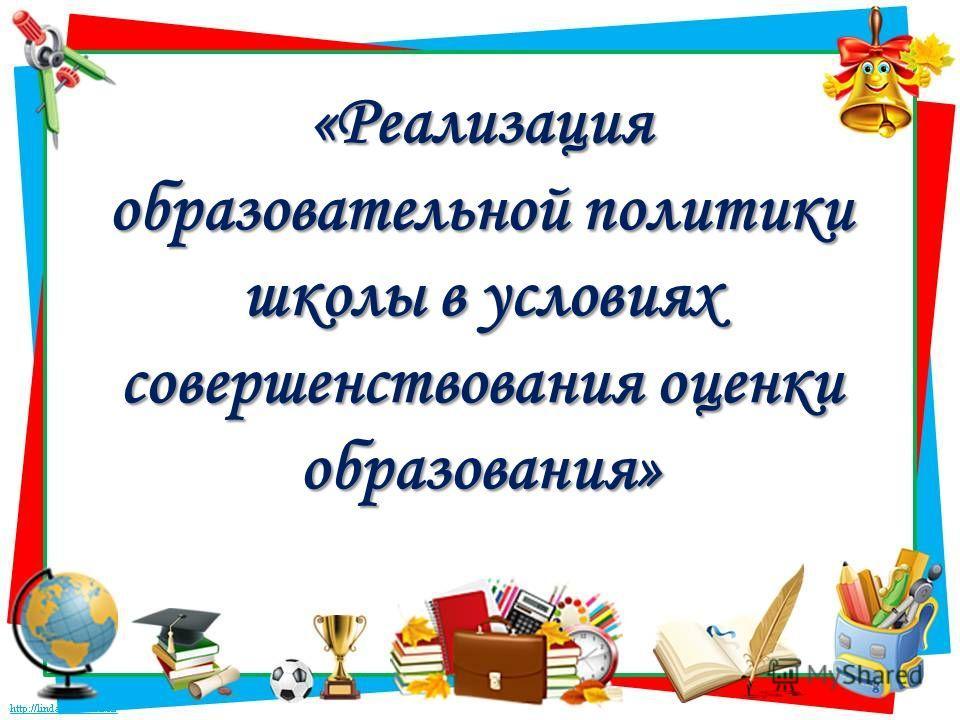 «Реализация образовательной политики школы в условиях совершенствования оценки образования»