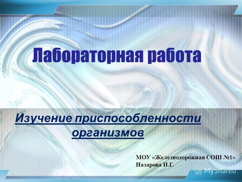 Лабораторная работа Изучение приспособленности организмов МОУ «Железнодорожная СОШ 1» Назарова Н.Г.