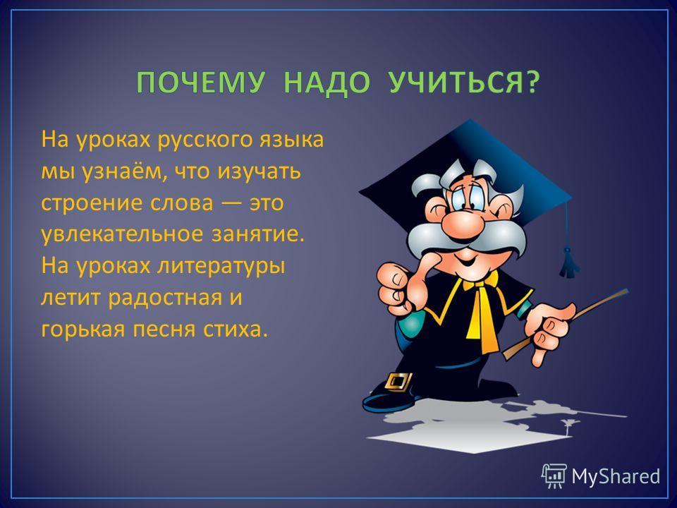 На уроках русского языка мы узнаём, что изучать строение слова это увлекательное занятие. На уроках литературы летит радостная и горькая песня стиха.
