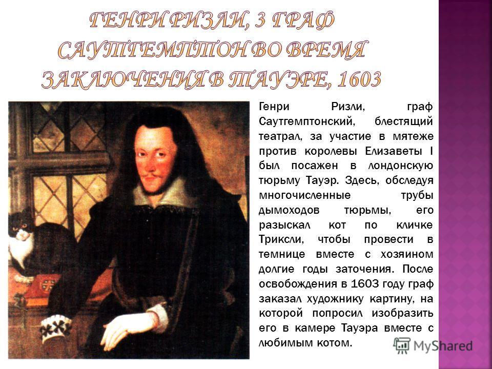 Генри Ризли, граф Саутгемптонский, блестящий театрал, за участие в мятеже против королевы Елизаветы I был посажен в лондонскую тюрьму Тауэр. Здесь, обследуя многочисленные трубы дымоходов тюрьмы, его разыскал кот по кличке Триксли, чтобы провести в т